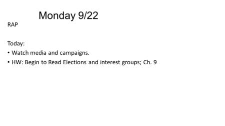 Monday 9/22 RAP Today: Watch media and campaigns. HW: Begin to Read Elections and interest groups; Ch. 9.