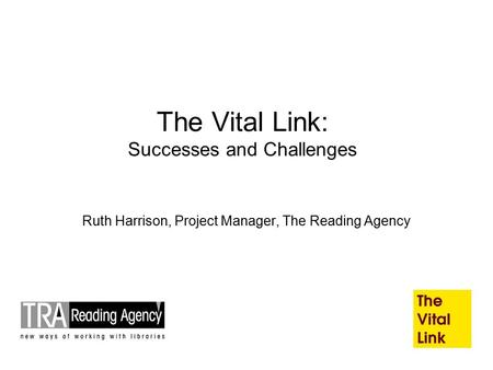The Vital Link: Successes and Challenges Ruth Harrison, Project Manager, The Reading Agency.