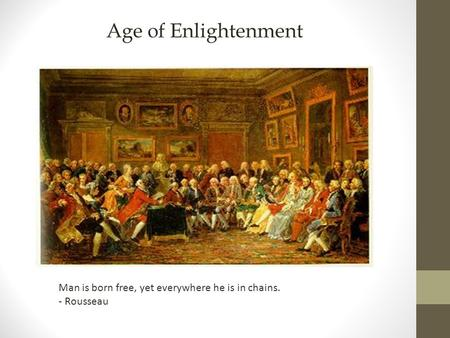 Age of Enlightenment Man is born free, yet everywhere he is in chains. - Rousseau.