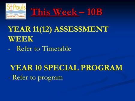 This Week – 10B This Week – 10B YEAR 11(12) ASSESSMENT WEEK -Refer to Timetable YEAR 10 SPECIAL PROGRAM - Refer to program.