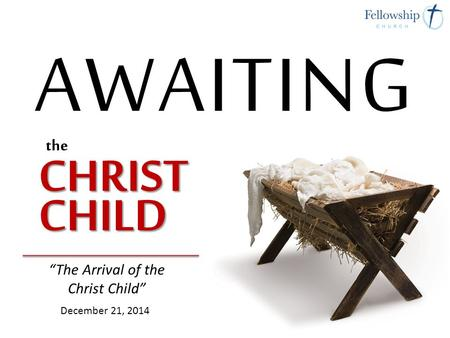 """The Arrival of the Christ Child"" December 21, 2014."