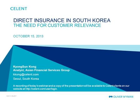 © 2013 CELENT KyongSun Kong Analyst, Asian Financial Services Group Seoul, South Korea A recording of today's webinar and a copy of the.