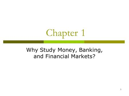 1 Chapter 1 Why Study Money, Banking, and Financial Markets?