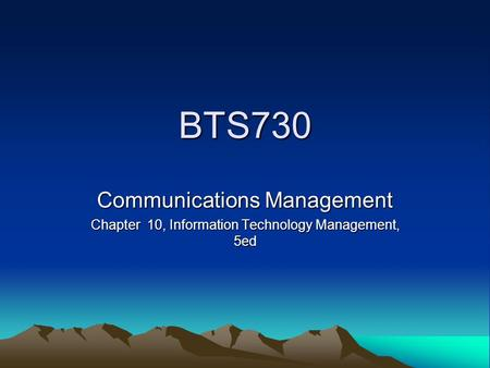 BTS730 Communications Management Chapter 10, Information Technology Management, 5ed.