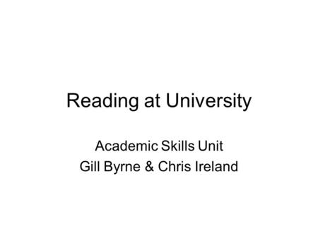 Reading at University Academic Skills Unit Gill Byrne & Chris Ireland.