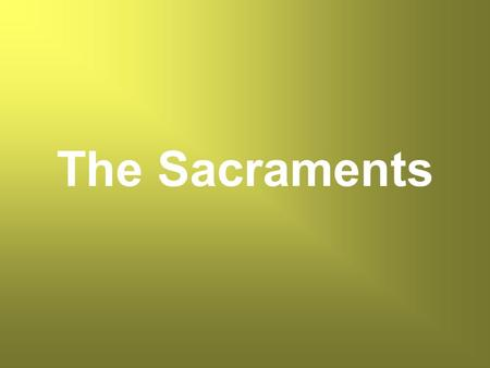 The Sacraments. What is a Sacrament? What does a Sacrament do?