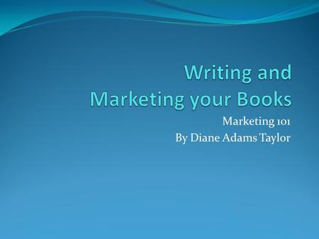 Marketing 101 By Diane Adams Taylor. Writing a book My inspiration point comes from creating a title first. I develop my complete story in my head including: