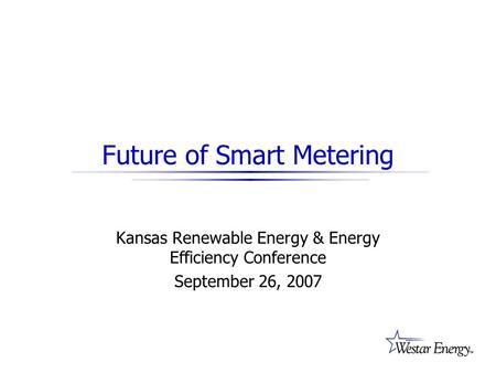 Future of Smart Metering Kansas Renewable Energy & Energy Efficiency Conference September 26, 2007.