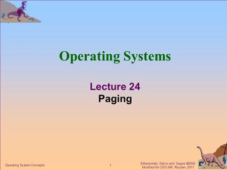 Silberschatz, Galvin and Gagne  2002 Modified for CSCI 346, Royden, 2011 1 Operating System Concepts Operating Systems Lecture 24 Paging.
