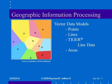 5/25/2016© 2009 Raymond P. Jefferis III Lect 03 - 1 Geographic Information Processing Vector Data Models - Points - Lines - TIGER ® Line Data - Areas Voronoi.