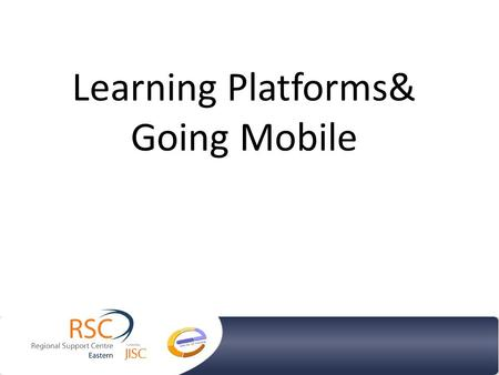 Learning Platforms& Going Mobile. What are the options? Virtual Learning Environments ePortfolios Web 2.0 technologies Mobile technologies.