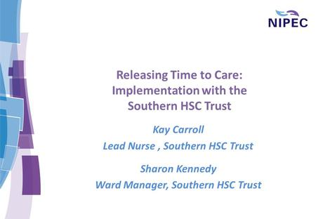 Releasing Time to Care: Implementation with the Southern HSC Trust Kay Carroll Lead Nurse, Southern HSC Trust Sharon Kennedy Ward Manager, Southern HSC.