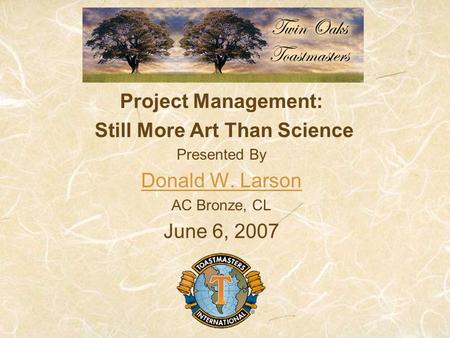 Project Management: Still More Art Than Science Presented By Donald W. Larson AC Bronze, CL June 6, 2007.