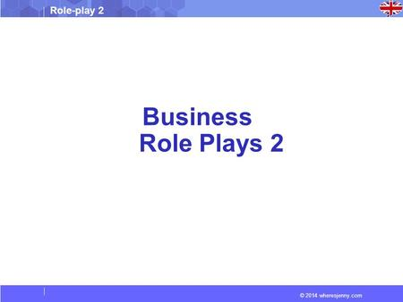 © 2014 wheresjenny.com Role-play 2 Business Role Plays 2.