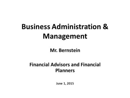 Business Administration & Management Mr. Bernstein Financial Advisors and Financial Planners June 1, 2015.