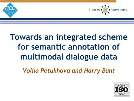 Towards an integrated scheme for semantic annotation of multimodal dialogue data Volha Petukhova and Harry Bunt.