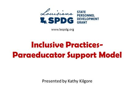 Inclusive Practices- Paraeducator Support Model Presented by Kathy Kilgore www.laspdg.org.