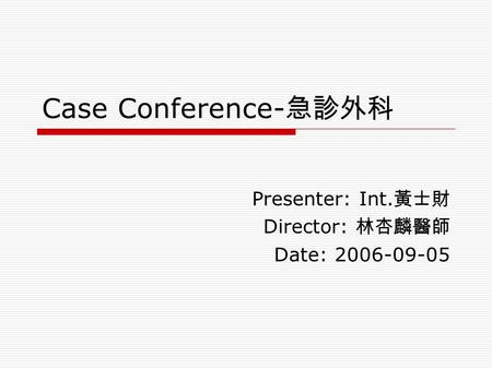 Case Conference- 急診外科 Presenter: Int. 黃士財 Director: 林杏麟醫師 Date: 2006-09-05.
