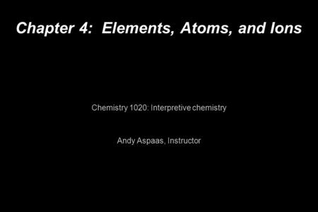 Chapter 4: Elements, Atoms, and Ions Chemistry 1020: Interpretive chemistry Andy Aspaas, Instructor.