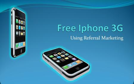 Using Referral Marketing. Iphone 3G is the latest Iphone, and, using referral marketing, they're available free.