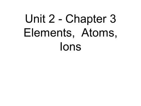 Unit 2 - Chapter 3 Elements, Atoms, Ions. The elements Can we name some? How many are there? Where would you find that information?