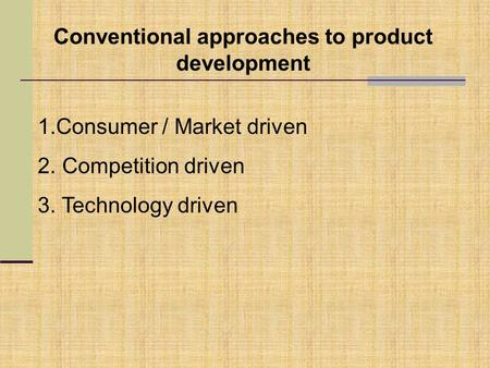 Conventional approaches to product development 1.Consumer / Market driven 2. Competition driven 3. Technology driven.