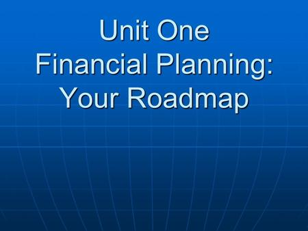 Unit One Financial Planning: Your Roadmap. Questions to be answered: What are the five steps in the personal financial planning process? What are the.