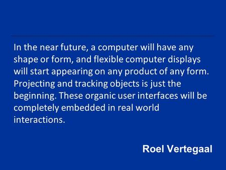 In the near future, a computer will have any shape or form, and flexible computer displays will start appearing on any product of any form. Projecting.