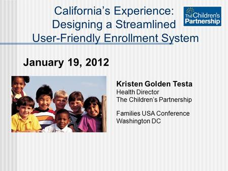January 19, 2012 California's Experience: Designing a Streamlined User-Friendly Enrollment System Kristen Golden Testa Health Director The Children's Partnership.