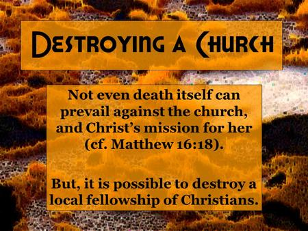 Destroying a Church Not even death itself can prevail against the church, and Christ's mission for her (cf. Matthew 16:18). But, it is possible to destroy.