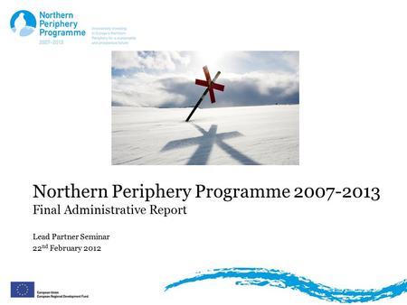 Northern Periphery Programme 2007-2013 Final Administrative Report Lead Partner Seminar 22 nd February 2012.