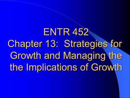 ENTR 452 Chapter 13: Strategies for Growth and Managing the the Implications of Growth.