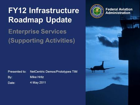 Presented to: By: Date: Federal Aviation Administration FY12 Infrastructure Roadmap Update Enterprise Services (Supporting Activities) NetCentric Demos/Prototypes.