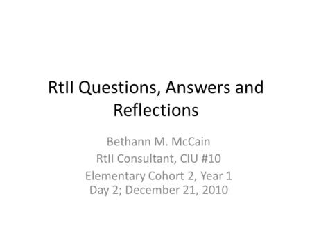RtII Questions, Answers and Reflections Bethann M. McCain RtII Consultant, CIU #10 Elementary Cohort 2, Year 1 Day 2; December 21, 2010.
