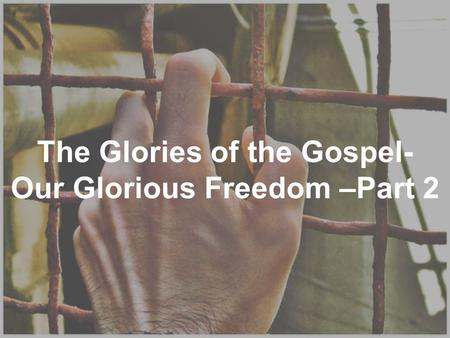 The Glories of the Gospel- Our Glorious Freedom –Part 2.