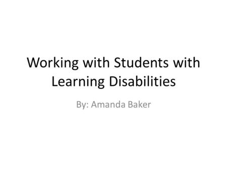 Working with Students with Learning Disabilities By: Amanda Baker.
