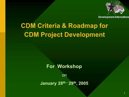 Development Alternatives 1 CDM Criteria & Roadmap for CDM Project Development For Workshop on January 28 th – 29 th, 2005.
