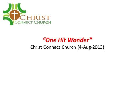 """One Hit Wonder"" Christ Connect Church (4-Aug-2013)"