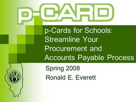 P-Cards for Schools: Streamline Your Procurement and Accounts Payable Process Spring 2008 Ronald E. Everett.