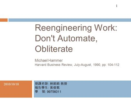 1 Reengineering Work: Don't Automate, Obliterate Michael Hammer Harvard Business Review, July-August, 1990, pp. 104-112 授課老師 : 林娟娟 教授 報告學生 : 黃俊銘 學 號 :