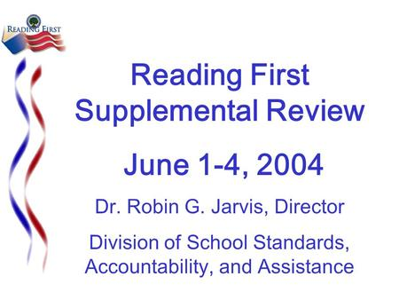 Reading First Supplemental Review June 1-4, 2004 Dr. Robin G. Jarvis, Director Division of School Standards, Accountability, and Assistance.