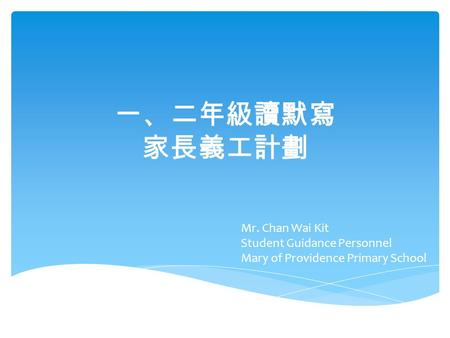 一、二年級讀默寫 家長義工計劃 Mr. Chan Wai Kit Student Guidance Personnel Mary of Providence Primary School.