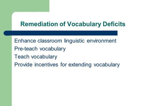 Remediation of Vocabulary Deficits Enhance classroom linguistic environment Pre-teach vocabulary Teach vocabulary Provide incentives for extending vocabulary.