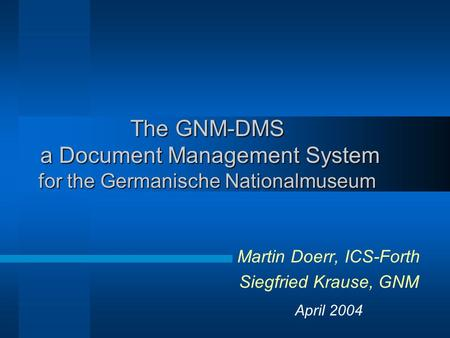 The GNM-DMS a Document Management System for the Germanische Nationalmuseum Martin Doerr, ICS-Forth Siegfried Krause, GNM April 2004.
