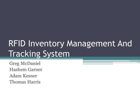 RFID Inventory Management And Tracking System Greg McDaniel Hashem Garner Adam Kesner Thomas Harris.