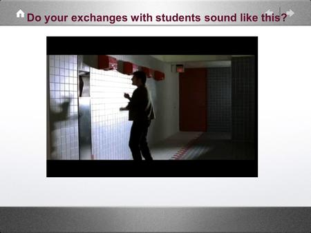 Do your exchanges with students sound like this?.