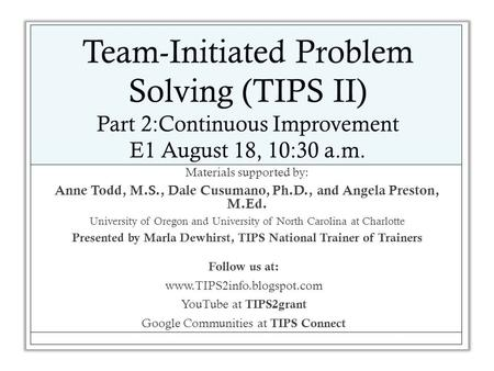 Team-Initiated Problem Solving (TIPS II) Part 2:Continuous Improvement E1 August 18, 10:30 a.m. Materials supported by: Anne Todd, M.S., Dale Cusumano,