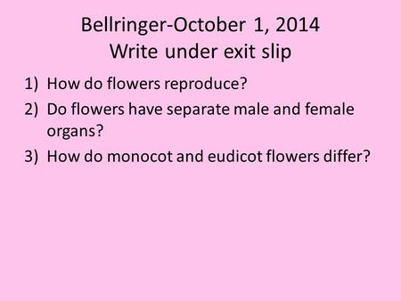 Bellringer-October 1, 2014 Write under exit slip 1)How do flowers reproduce? 2)Do flowers have separate male and female organs? 3)How do monocot and eudicot.