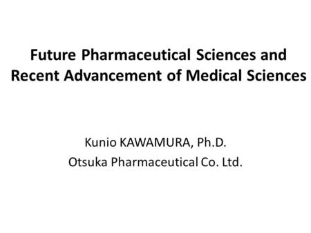 Future Pharmaceutical Sciences and Recent Advancement of Medical Sciences Kunio KAWAMURA, Ph.D. Otsuka Pharmaceutical Co. Ltd.