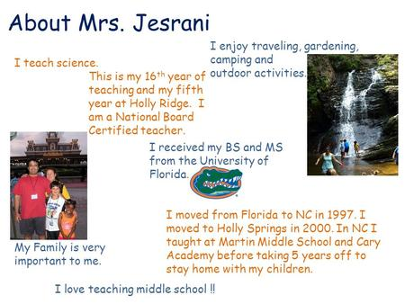 About Mrs. Jesrani I teach science. I enjoy traveling, gardening, camping and outdoor activities. My Family is very important to me. I moved from Florida.